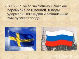 В 1583 г. было заключено Плюсское перемирие со Швецией. Шведы удержали Эстляндию