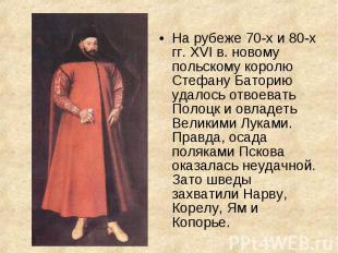 На рубеже 70-х и 80-х гг. XVI в. новому польскому королю Стефану Баторию удалось