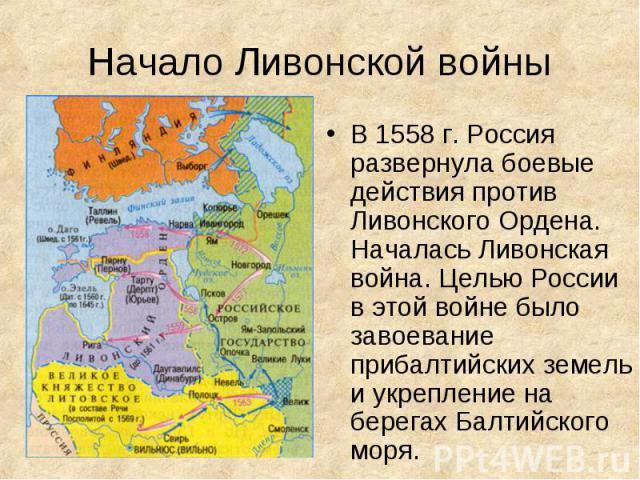 В 1558 г. Россия развернула боевые действия против Ливонского Ордена. Началась Ливонская война. Целью России в этой войне было завоевание прибалтийских земель и укрепление на берегах Балтийского моря.