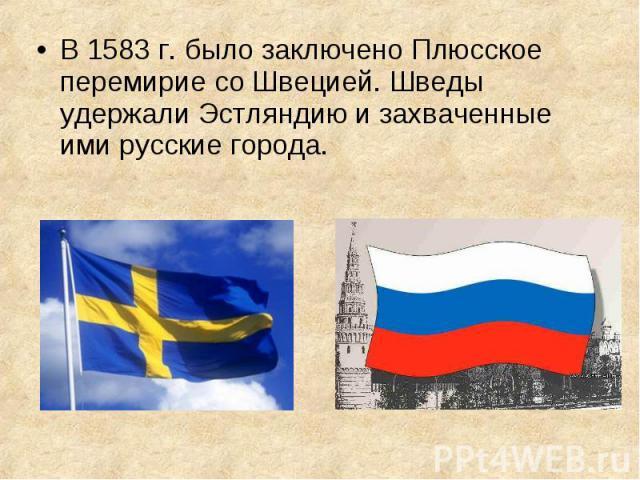 В 1583 г. было заключено Плюсское перемирие со Швецией. Шведы удержали Эстляндию и захваченные ими русские города. В 1583 г. было заключено Плюсское перемирие со Швецией. Шведы удержали Эстляндию и захваченные ими русские города.