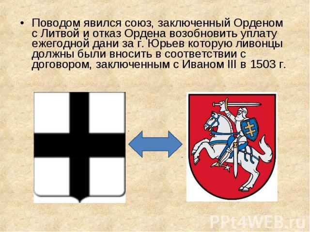 Поводом явился союз, заключенный Орденом с Литвой и отказ Ордена возобновить уплату ежегодной дани за г. Юрьев которую ливонцы должны были вносить в соответствии с договором, заключенным с Иваном III в 1503 г. Поводом явился союз, заключенный Ордено…