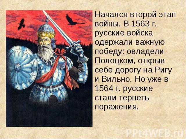 Начался второй этап войны. В 1563 г. русские войска одержали важную победу: овладели Полоцком, открыв себе дорогу на Ригу и Вильно. Но уже в 1564 г. русские стали терпеть поражения. Начался второй этап войны. В 1563 г. русские войска одержали важную…
