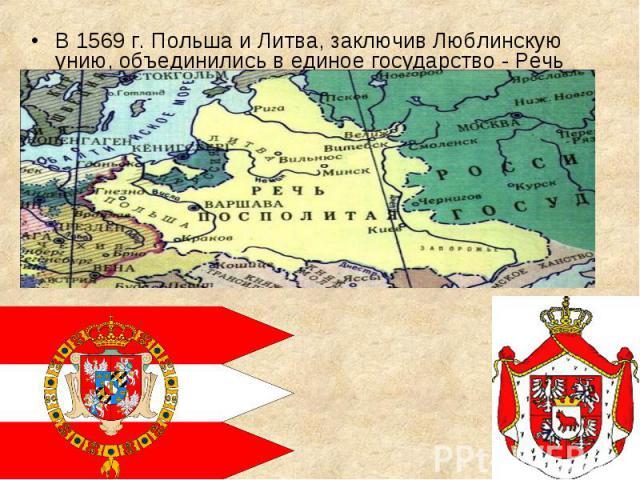 В 1569 г. Польша и Литва, заключив Люблинскую унию, объединились в единое государство - Речь Посполитую. В 1569 г. Польша и Литва, заключив Люблинскую унию, объединились в единое государство - Речь Посполитую.