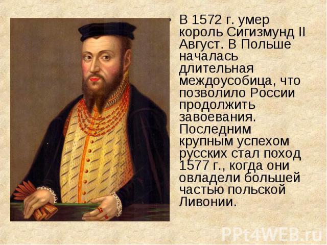 В 1572 г. умер король Сигизмунд II Август. В Польше началась длительная междоусобица, что позволило России продолжить завоевания. Последним крупным успехом русских стал поход 1577 г., когда они овладели большей частью польской Ливонии. В 1572 г. уме…
