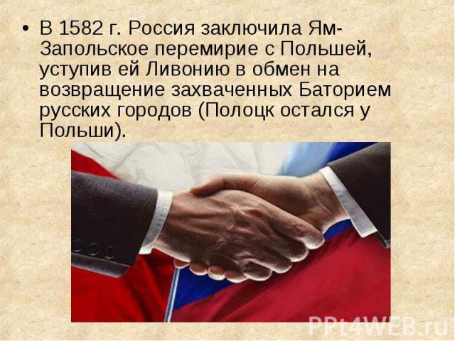 В 1582 г. Россия заключила Ям-Запольское перемирие с Польшей, уступив ей Ливонию в обмен на возвращение захваченных Баторием русских городов (Полоцк остался у Польши). В 1582 г. Россия заключила Ям-Запольское перемирие с Польшей, уступив ей Ливонию …