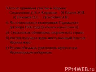 3.Кто не принимал участие в обороне Севастополя а) В.А.Корнилов б) Платов М.И. в