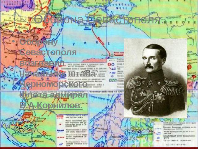 Оборона Севастополя. Оборону Севастополя возглавил начальник штаба Черноморского флота адмирал В.А.Корнилов.