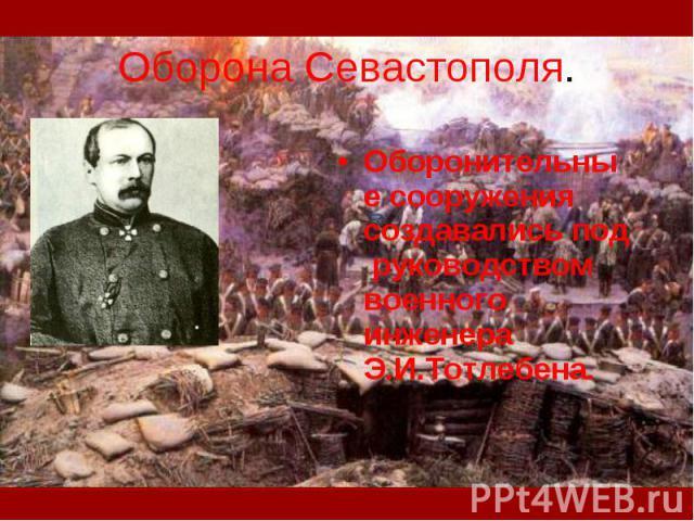 Оборона Севастополя. Оборонительные сооружения создавались под руководством военного инженера Э.И.Тотлебена.