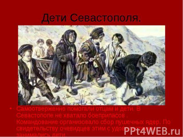 Дети Севастополя. Самоотверженно помогали отцам и дети. В Севастопопе не хватало боеприпасов . Командование организовало сбор пушечных ядер. По свидетельству очевидцев этим с удовольствием занимались дети.