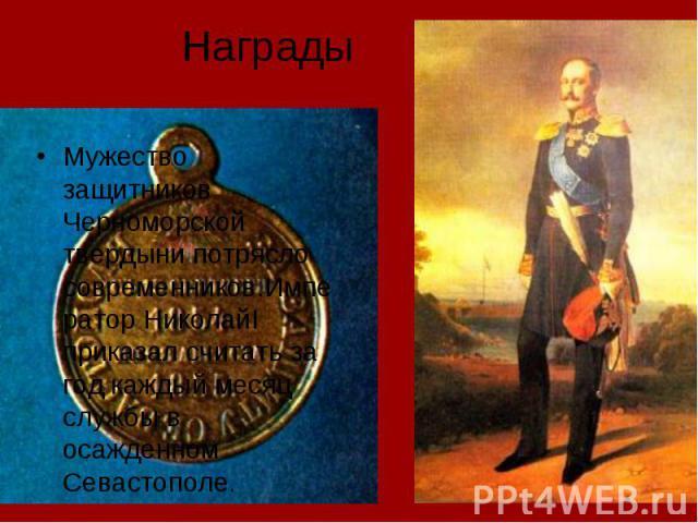 Награды Мужество защитников Черноморской твердыни потрясло современников.Император НиколайI приказал считать за год каждый месяц службы в осажденном Севастополе.