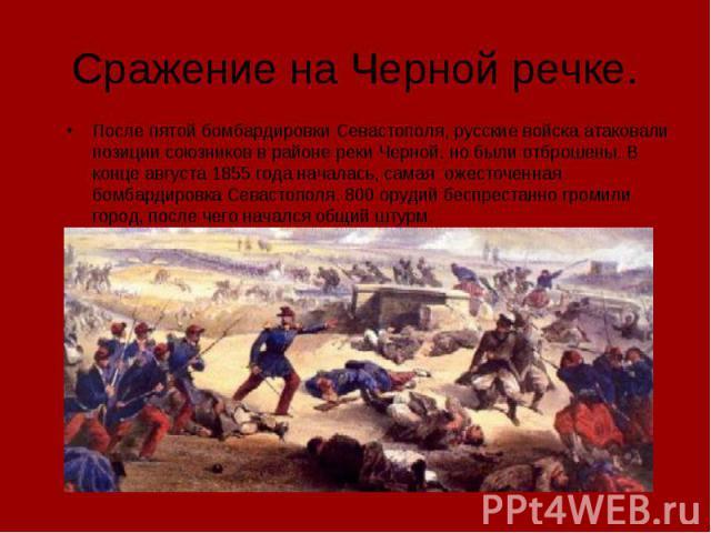 Сражение на Черной речке. После пятой бомбардировки Севастополя, русские войска атаковали позиции союзников в районе реки Черной. но были отброшены. В конце августа 1855 года началась, самая ожесточенная бомбардировка Севастополя. 800 орудий беспрес…