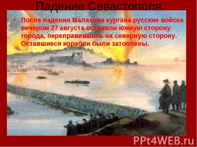 Падение Севастополя. После падения Малахова кургана русские войска вечером 27 августа оставили южную сторону города, переправившись на северную сторону. Оставшиеся корабли были затоплены.