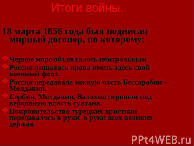 18 марта 1856 года был подписан мирный договор, по которому: 18 марта 1856 года был подписан мирный договор, по которому: Черное море объявлялось нейтральным Россия лишалась права иметь здесь свой военный флот. Россия передавала южную часть Бессараб…
