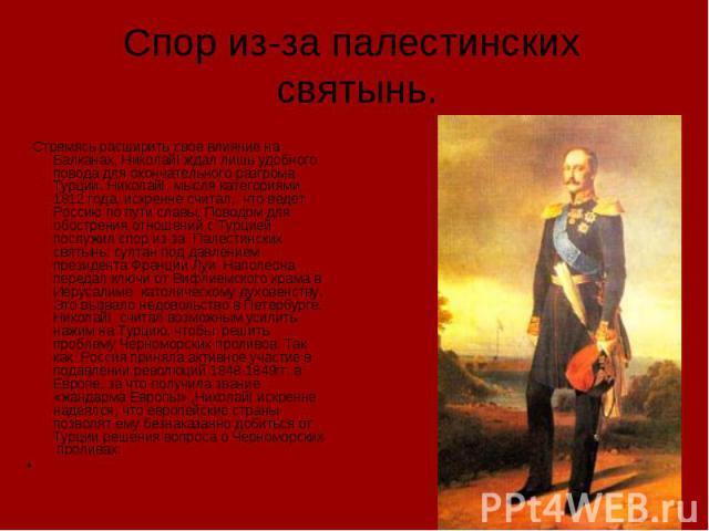 Спор из-за палестинских святынь. Стремясь расширить свое влияние на Балканах, НиколайI ждал лишь удобного повода для окончательного разгрома Турции. НиколайI, мысля категориями 1812 года, искренне считал, что ведет Россию по пути славы. Поводом для …