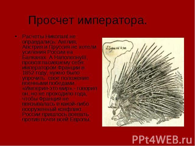 Просчет императора. Расчеты НиколаяI не оправдались: Англия, Австрия и Пруссия не хотели усиления России на Балканах. А НаполеонуIII, провозгласившему себя императором Франции в 1852 году, нужно было упрочить свое положение военными победами. «Импер…