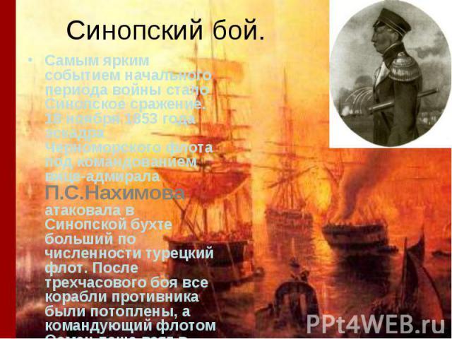 Синопский бой. Самым ярким событием начального периода войны стало Синопское сражение. 18 ноября 1853 года эскадра Черноморского флота под командованием вице-адмирала П.С.Нахимова атаковала в Синопской бухте больший по численности турецкий флот. Пос…