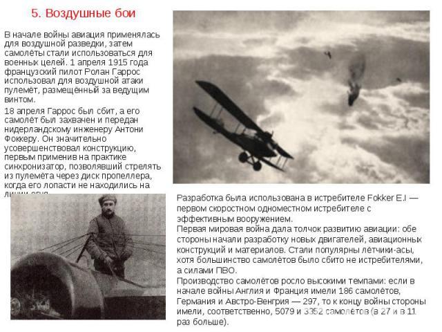 В начале войны авиация применялась для воздушной разведки, затем самолёты стали использоваться для военных целей. 1 апреля 1915 года французский пилот Ролан Гаррос использовал для воздушной атаки пулемёт, размещённый за ведущим винтом. В начале войн…