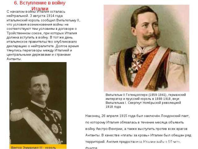 С началом войны Италия осталась нейтральной. 3 августа 1914 года итальянский король сообщил ВильгельмуII, что условия возникновения войны не соответствуют тем условиям в договоре о Тройственном союзе, при которых Италия должна вступить в войну…