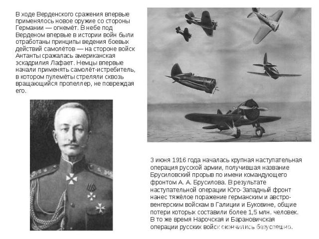 В ходе Верденского сражения впервые применялось новое оружие со стороны Германии— огнемёт. В небе под Верденом впервые в истории войн были отработаны принципы ведения боевых действий самолётов— на стороне войск Антанты сражалась американ…