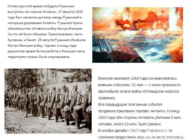 Успехи русской армии побудили Румынию выступить на стороне Антанты. 17 августа 1916 года был заключен договор между Румынией и четырьмя державами Антанты. Румыния брала обязательство объявить войну Австро-Венгрии. За это ей были обещаны Трансильвани…