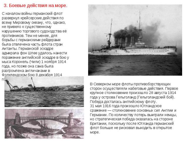 С началом войны германский флот развернул крейсерские действия по всему Мировому океану, что, однако, не привело к существенному нарушению торгового судоходства её противников. Тем не менее, для борьбы с германскими рейдерами была отвлечена часть фл…