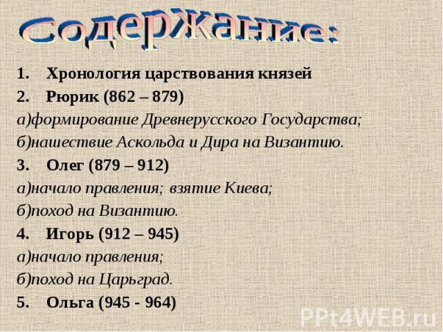 Хронология царствования князей Хронология царствования князей Рюрик (862 – 879) а)формирование Древнерусского Государства; б)нашествие Аскольда и Дира на Византию. Олег (879 – 912) а)начало правления; взятие Киева; б)поход на Византию. Игорь (912 – …