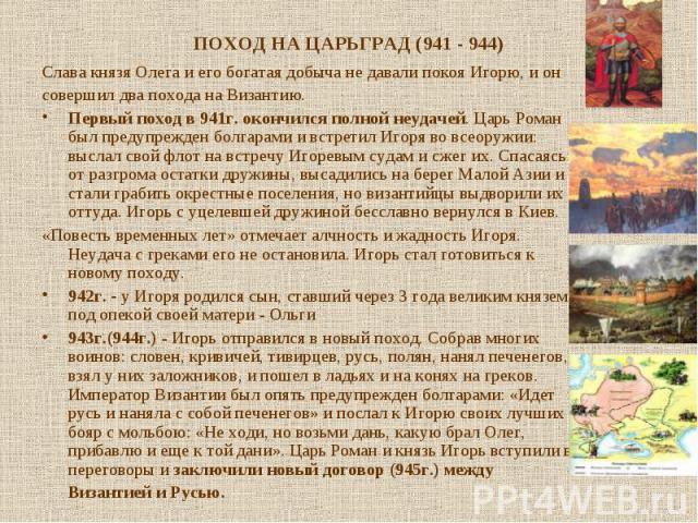 Слава князя Олега и его богатая добыча не давали покоя Игорю, и он Слава князя Олега и его богатая добыча не давали покоя Игорю, и он совершил два похода на Византию. Первый поход в 941г. окончился полной неудачей. Царь Роман был предупрежден болгар…