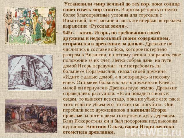 Установили «мир вечный до тех пор, пока солнце сияет и весь мир стоит». В договоре присутствуют более благоприятные условия для торговли с Византией, чем раньше и здесь же впервые встречаем выражение «Русская земля». Установили «мир вечный до тех по…