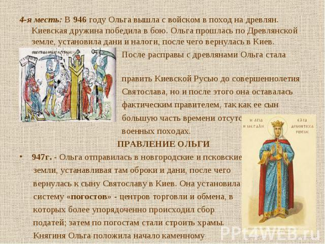 4-я месть: В 946 году Ольга вышла с войском в поход на древлян. Киевская дружина победила в бою. Ольга прошлась по Древлянской земле, установила дани и налоги, после чего вернулась в Киев. 4-я месть: В 946 году Ольга вышла с войском в поход на древл…