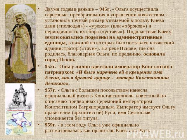 Двумя годами раньше – 945г. - Ольга осуществила серьезные преобразования в управлении княжеством - установила точный размер взимаемой в пользу Киева дани («полюдья») - «уроков» (или «оброков») и периодичность их сбора («уставы»). Подвластные Киеву з…