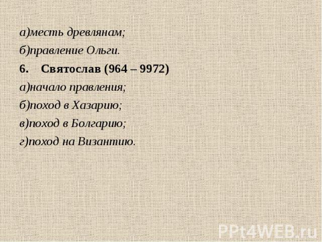 а)месть древлянам; а)месть древлянам; б)правление Ольги. Святослав (964 – 9972) а)начало правления; б)поход в Хазарию; в)поход в Болгарию; г)поход на Византию.