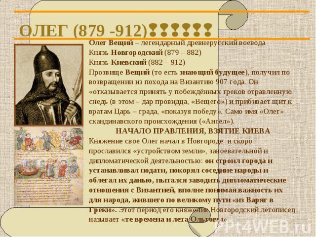 Олег Вещий – легендарный древнерусский воевода Олег Вещий – легендарный древнерусский воевода Князь Новгородский (879 – 882) Князь Киевский (882 – 912) Прозвище Вещий (то есть знающий будущее), получил по возвращении из похода на Византию 907 года. …