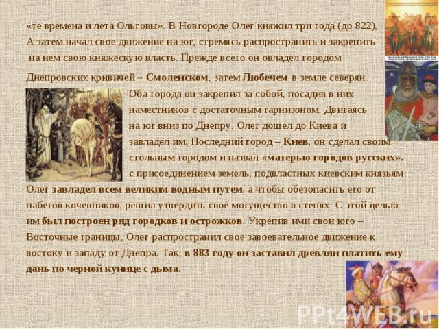 «те времена и лета Ольговы». В Новгороде Олег княжил три года (до 822), «те времена и лета Ольговы». В Новгороде Олег княжил три года (до 822), А затем начал свое движение на юг, стремясь распространить и закрепить на нем свою княжескую власть. Преж…