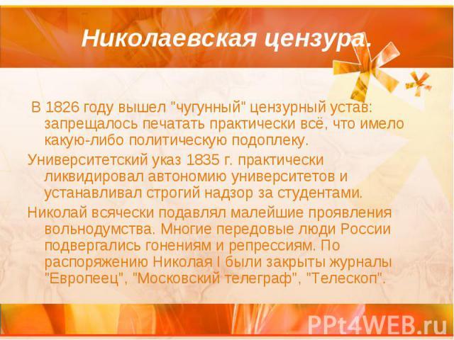 """Николаевская цензура. В 1826 году вышел """"чугунный"""" цензурный устав: запрещалось печатать практически всё, что имело какую-либо политическую подоплеку. Университетский указ 1835 г. практически ликвидировал автономию университетов и устанавл…"""