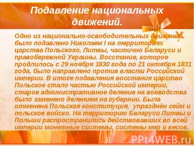Подавление национальных движений. Одно из национально-освободительных движений было подавлено Николаем I на территориях царства Польского, Литвы, частично Беларуси и правобережной Украины. Восстание, которое продлилось с 29 ноября 1830 года по 21 ок…