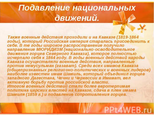 Подавление национальных движений. Также военные действия проходили и на Кавказе (1819-1864 годы), который Российская империя старалась присоединить к себе. В те годы широкое распространение получило направление МЮРИДИЗМ (национально-освободительное …
