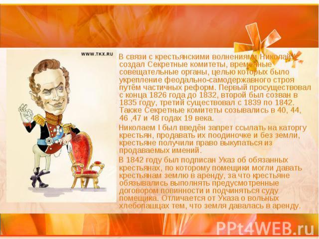 В связи с крестьянскими волнениями Николай I создал Секретные комитеты, временные совещательные органы, целью которых было укрепление феодально-самодержавного строя путём частичных реформ. Первый просуществовал с конца 1826 года до 1832, второй был …
