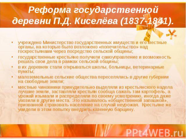Реформа государственной деревни П.Д. Киселёва (1837-1841). учреждено Министерство государственных имуществ и его местные органы, на которые было возложено «попечительство» над госкрестьянами через посредство сельской общины; государственные крестьян…