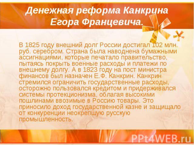 Денежная реформа Канкрина Егора Францевича. В 1825 году внешний долг России достигал 102 млн. руб. серебром. Страна была наводнена бумажными ассигнациями, которые печатало правительство, пытаясь покрыть военные расходы и платежи по внешнему долгу. А…