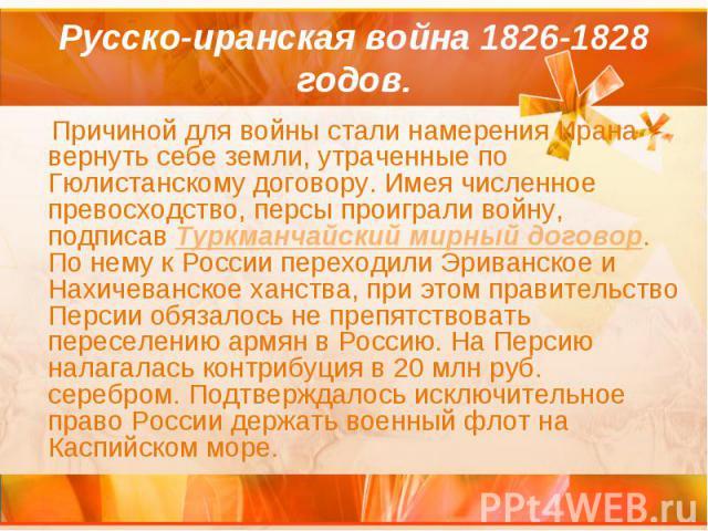Русско-иранская война 1826-1828 годов. Причиной для войны стали намерения Ирана вернуть себе земли, утраченные по Гюлистанскому договору. Имея численное превосходство, персы проиграли войну, подписав Туркманчайский мирный договор. По нему к России п…