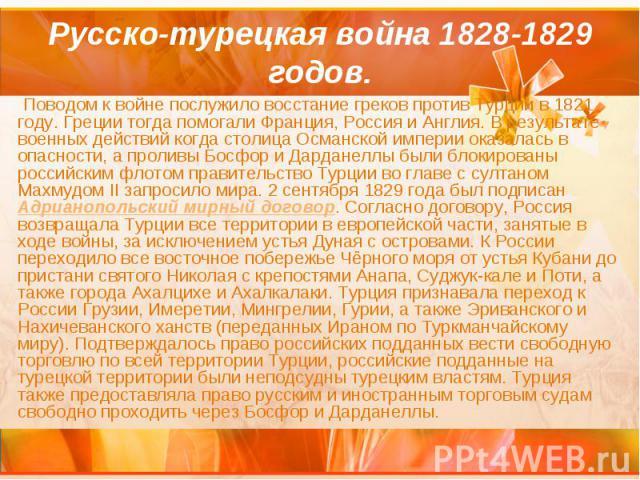 Русско-турецкая война 1828-1829 годов. Поводом к войне послужило восстание греков против Турции в 1821 году. Греции тогда помогали Франция, Россия и Англия. В результате военных действий когда столица Османской империи оказалась в опасности, а проли…