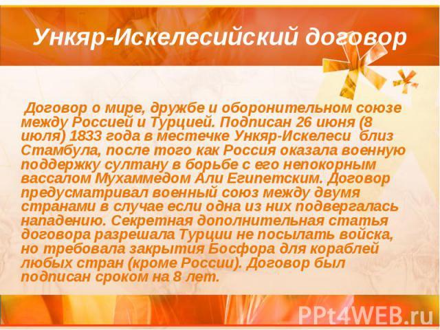 Ункяр-Искелесийский договор Договор о мире, дружбе и оборонительном союзе между Россией и Турцией. Подписан 26 июня (8 июля) 1833 года в местечке Ункяр-Искелеси близ Стамбула, после того как Россия оказала военную поддержку султану в борьбе с его не…