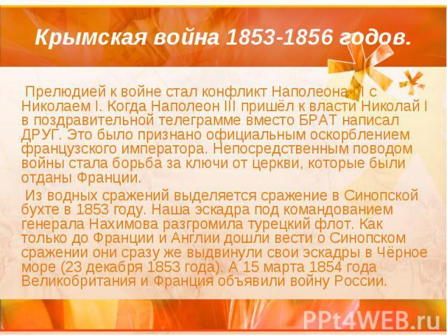 Крымская война 1853-1856 годов. Прелюдией к войне стал конфликт Наполеона III с Николаем I. Когда Наполеон III пришёл к власти Николай I в поздравительной телеграмме вместо БРАТ написал ДРУГ. Это было признано официальным оскорблением французского и…