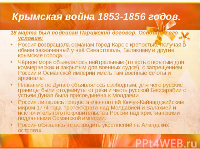 Крымская война 1853-1856 годов. 18 марта был подписан Парижский договор. Основные его условия: Россия возвращала османам город Карс с крепостью, получая в обмен захваченный у неё Севастополь, Балаклаву и другие крымские города. Чёрное море объявляло…
