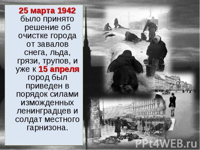 25 марта 1942 было принято решение об очистке города от завалов снега, льда, грязи, трупов, и уже к 15 апреля город был приведен в порядок силами изможденных ленинградцев и солдат местного гарнизона. 25 марта 1942 было принято решение об очистке гор…