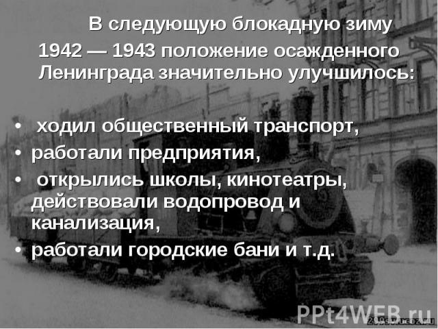 В следующую блокадную зиму В следующую блокадную зиму 1942 — 1943 положение осажденного Ленинграда значительно улучшилось: ходил общественный транспорт, работали предприятия, открылись школы, кинотеатры, действовали водопровод и канализация, работал…