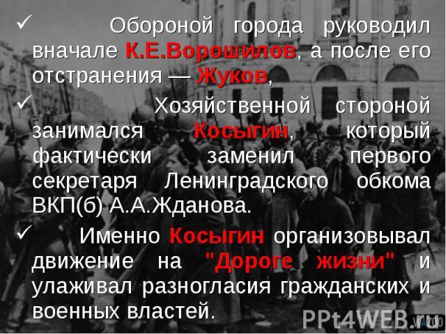 Обороной города руководил вначале К.Е.Ворошилов, а после его отстранения — Жуков, Обороной города руководил вначале К.Е.Ворошилов, а после его отстранения — Жуков, Хозяйственной стороной занимался Косыгин, который фактически заменил первого секретар…