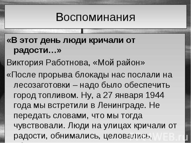 «В этот день люди кричали от радости…» «В этот день люди кричали от радости…» Виктория Работнова, «Мой район» «После прорыва блокады нас послали на лесозаготовки – надо было обеспечить город топливом. Ну, а 27 января 1944 года мы встретили в Ленингр…