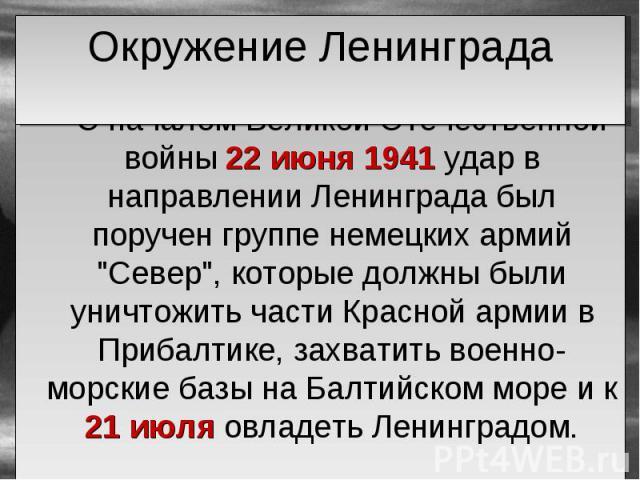 """С началом Великой Отечественной войны 22 июня 1941 удар в направлении Ленинграда был поручен группе немецких армий """"Север"""", которые должны были уничтожить части Красной армии в Прибалтике, захватить военно-морские базы на Балтийском море и…"""