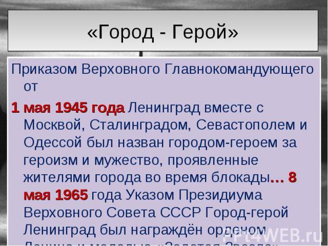 Приказом Верховного Главнокомандующего от Приказом Верховного Главнокомандующего от 1 мая 1945 года Ленинград вместе с Москвой, Сталинградом, Севастополем и Одессой был назван городом-героем за героизм и мужество, проявленные жителями города во врем…
